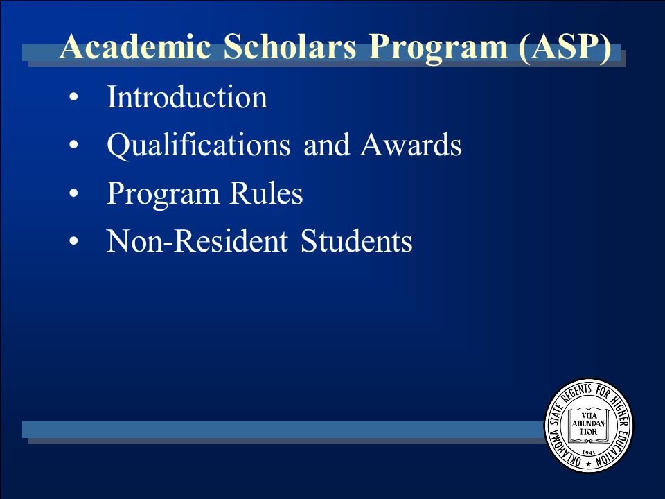 Academic Scholars Program (ASP) Program Rules (con't) –Renewable for Eight Semesters –Additional semesters available only for extraordinary circumstances or undergraduate academic programs that cannot be completed in eight semesters