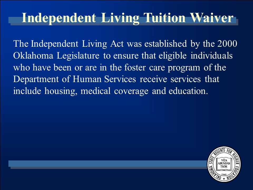 Independent Living Tuition Waiver The Independent Living Act was established by the 2000 Oklahoma Legislature to ensure that eligible individuals who have been or are in the foster care program of the Department of Human Services receive services that include housing, medical coverage and education.