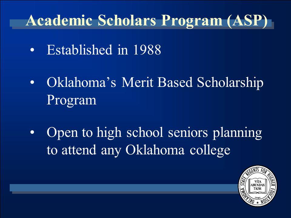 Academic Scholars Program (ASP) Established in 1988 Oklahoma's Merit Based Scholarship Program Open to high school seniors planning to attend any Oklahoma college