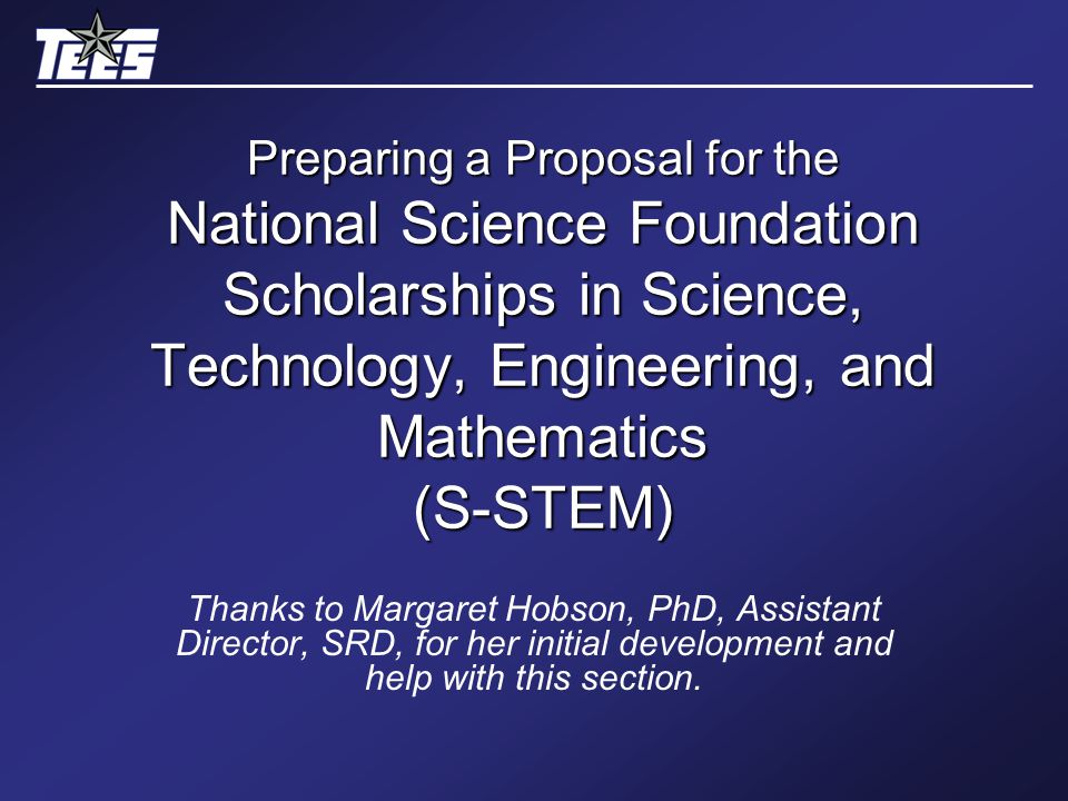 Preparing a Proposal for the National Science Foundation Scholarships in Science, Technology, Engineering, and Mathematics (S-STEM) Thanks to Margaret Hobson, PhD, Assistant Director, SRD, for her initial development and help with this section.
