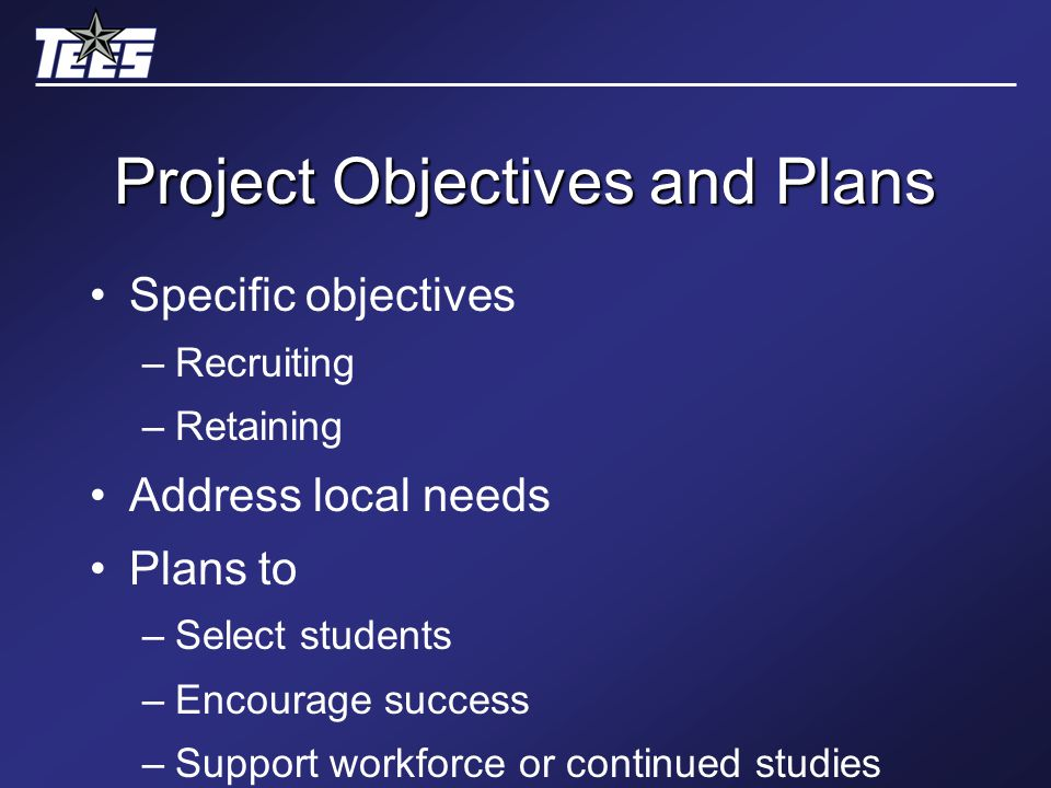 Project Objectives and Plans Specific objectives –Recruiting –Retaining Address local needs Plans to –Select students –Encourage success –Support workforce or continued studies