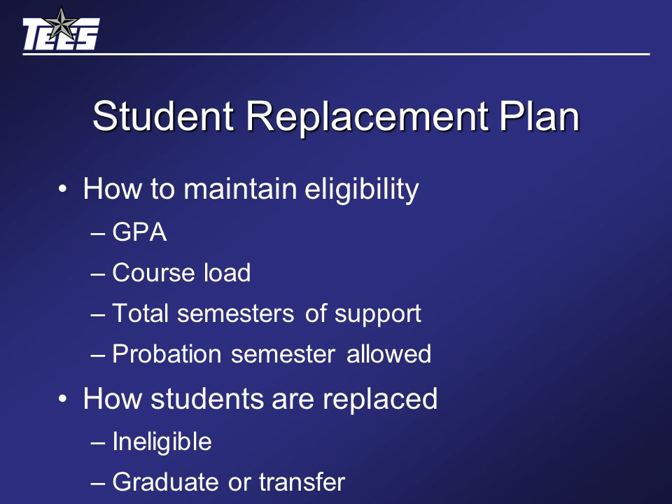 Student Replacement Plan How to maintain eligibility –GPA –Course load –Total semesters of support –Probation semester allowed How students are replaced –Ineligible –Graduate or transfer