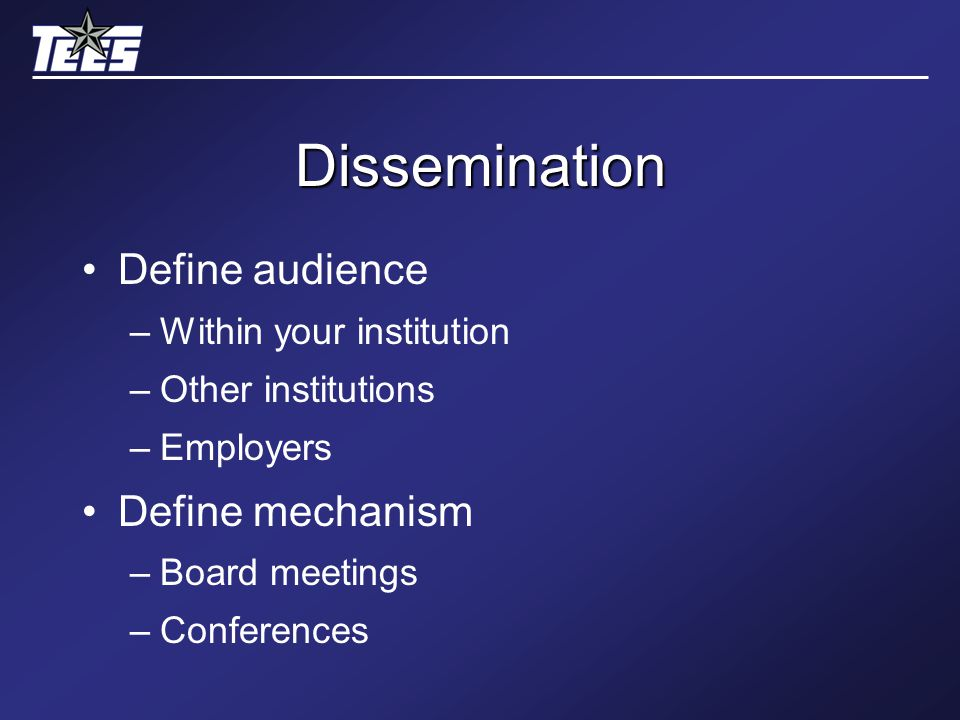 Dissemination Define audience –Within your institution –Other institutions –Employers Define mechanism –Board meetings –Conferences