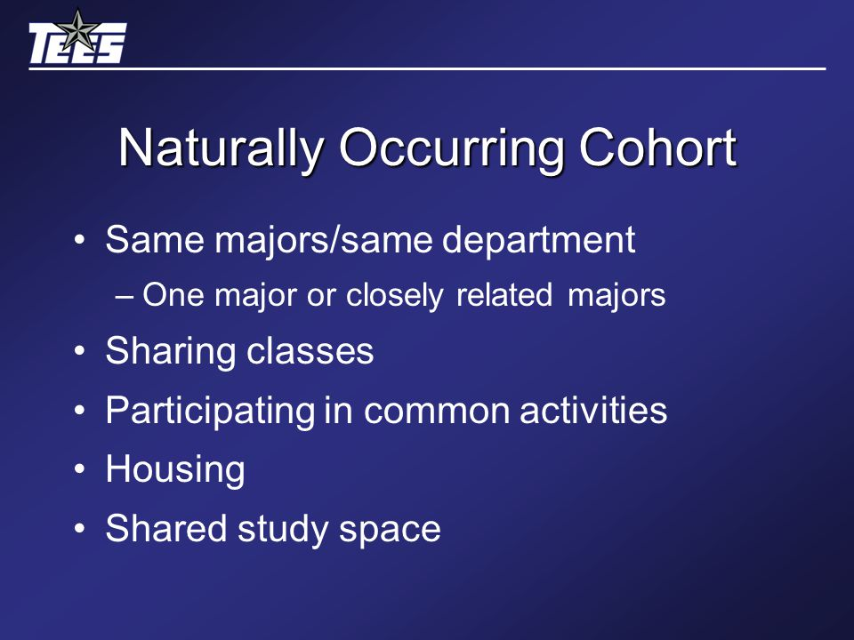Naturally Occurring Cohort Same majors/same department –One major or closely related majors Sharing classes Participating in common activities Housing Shared study space