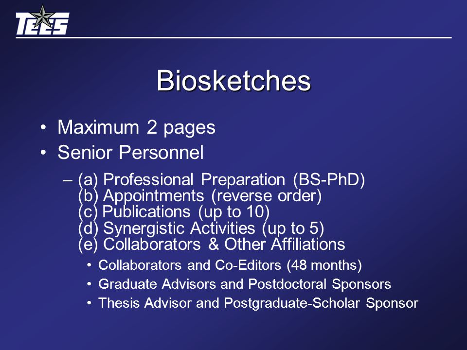 Biosketches Maximum 2 pages Senior Personnel –(a) Professional Preparation (BS-PhD) (b) Appointments (reverse order) (c) Publications (up to 10) (d) Synergistic Activities (up to 5) (e) Collaborators & Other Affiliations Collaborators and Co-Editors (48 months) Graduate Advisors and Postdoctoral Sponsors Thesis Advisor and Postgraduate-Scholar Sponsor