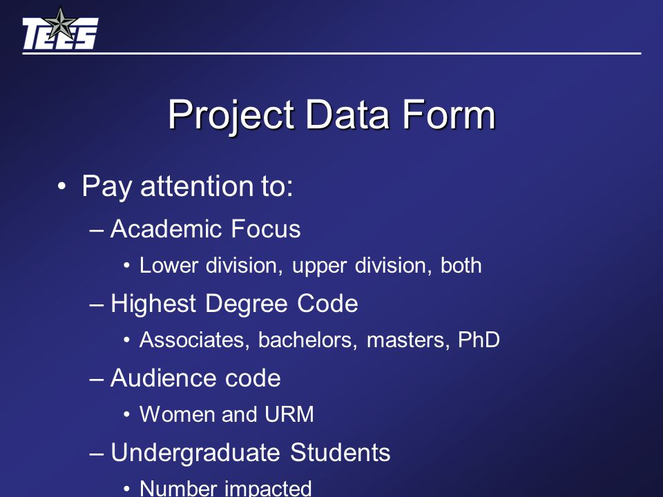 Project Data Form Pay attention to: –Academic Focus Lower division, upper division, both –Highest Degree Code Associates, bachelors, masters, PhD –Audience code Women and URM –Undergraduate Students Number impacted