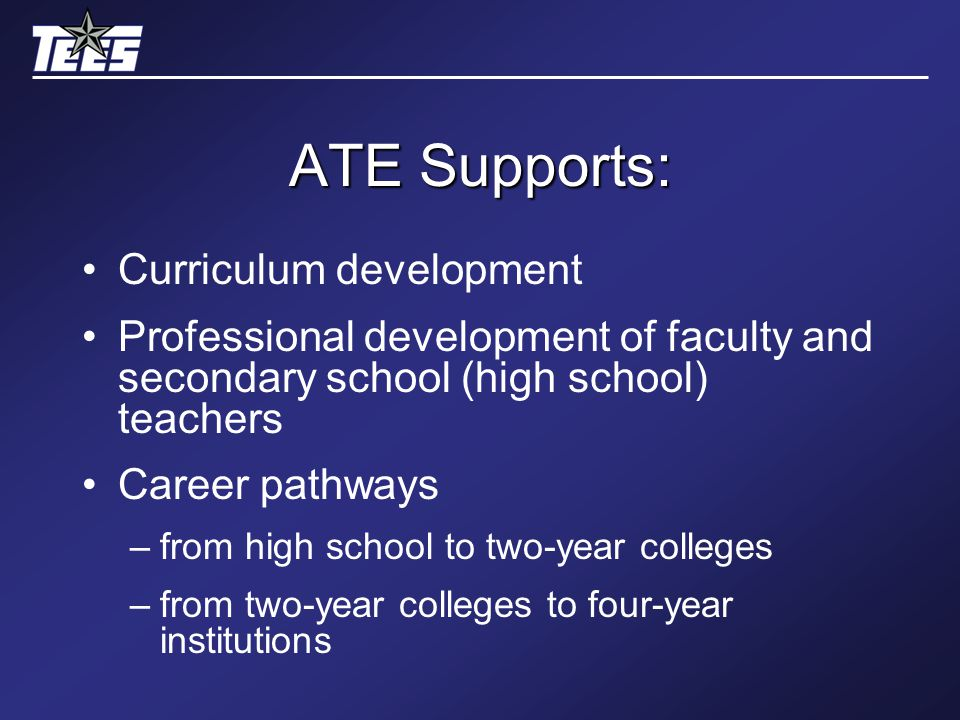 ATE Supports: Curriculum development Professional development of faculty and secondary school (high school) teachers Career pathways –from high school to two-year colleges –from two-year colleges to four-year institutions