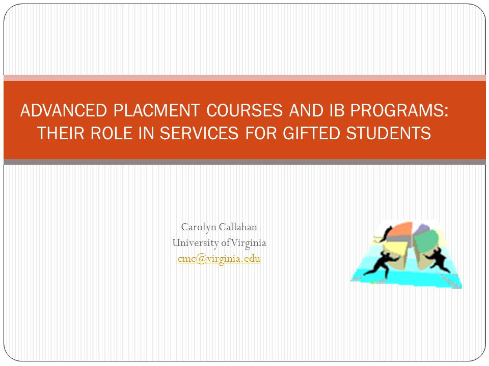 Carolyn Callahan University of Virginia cmc@virginia.edu ADVANCED PLACMENT COURSES AND IB PROGRAMS: THEIR ROLE IN SERVICES FOR GIFTED STUDENTS