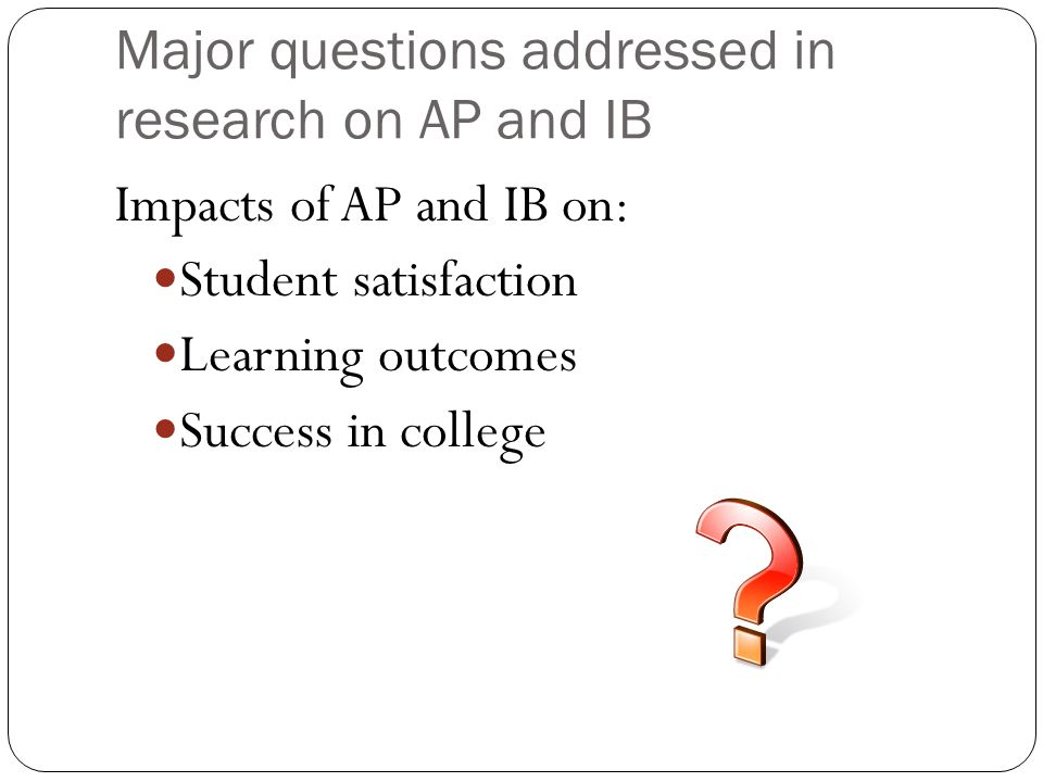 Major questions addressed in research on AP and IB Impacts of AP and IB on: Student satisfaction Learning outcomes Success in college