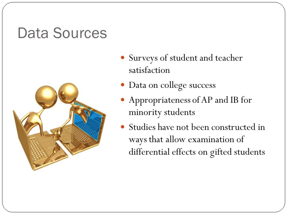 Data Sources Surveys of student and teacher satisfaction Data on college success Appropriateness of AP and IB for minority students Studies have not b