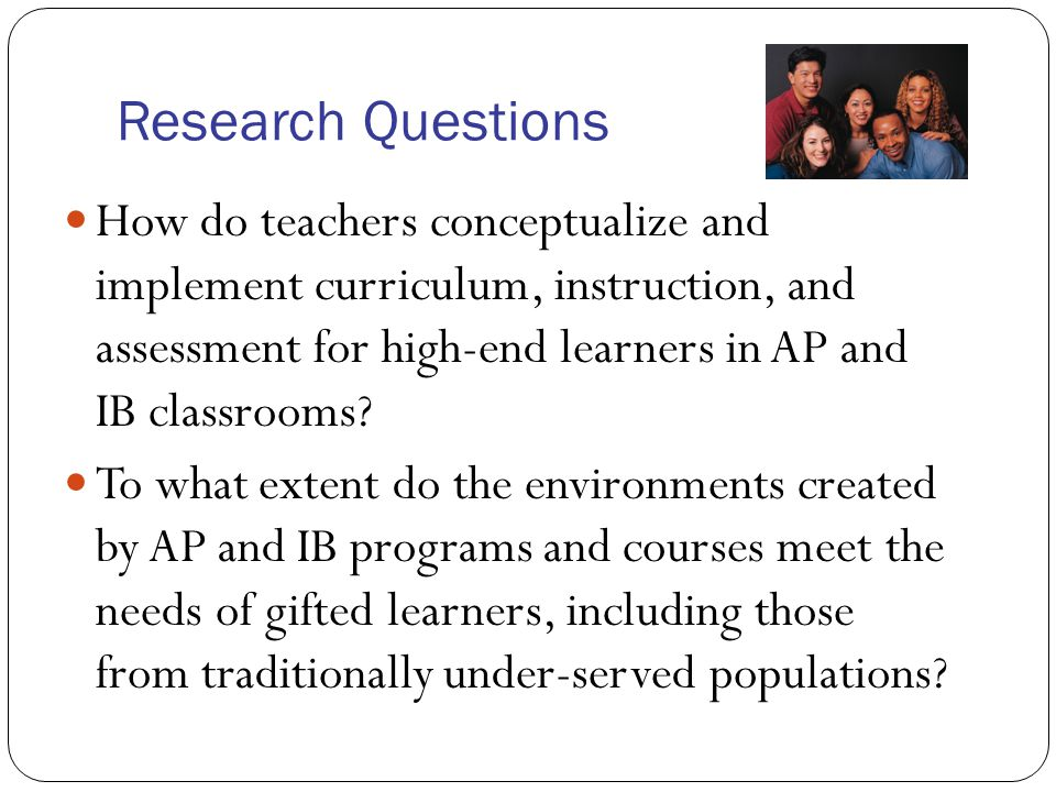 Research Questions How do teachers conceptualize and implement curriculum, instruction, and assessment for high-end learners in AP and IB classrooms?