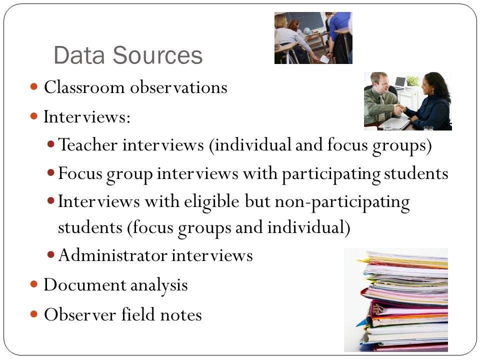Data Sources Classroom observations Interviews: Teacher interviews (individual and focus groups) Focus group interviews with participating students Interviews with eligible but non-participating students (focus groups and individual) Administrator interviews Document analysis Observer field notes