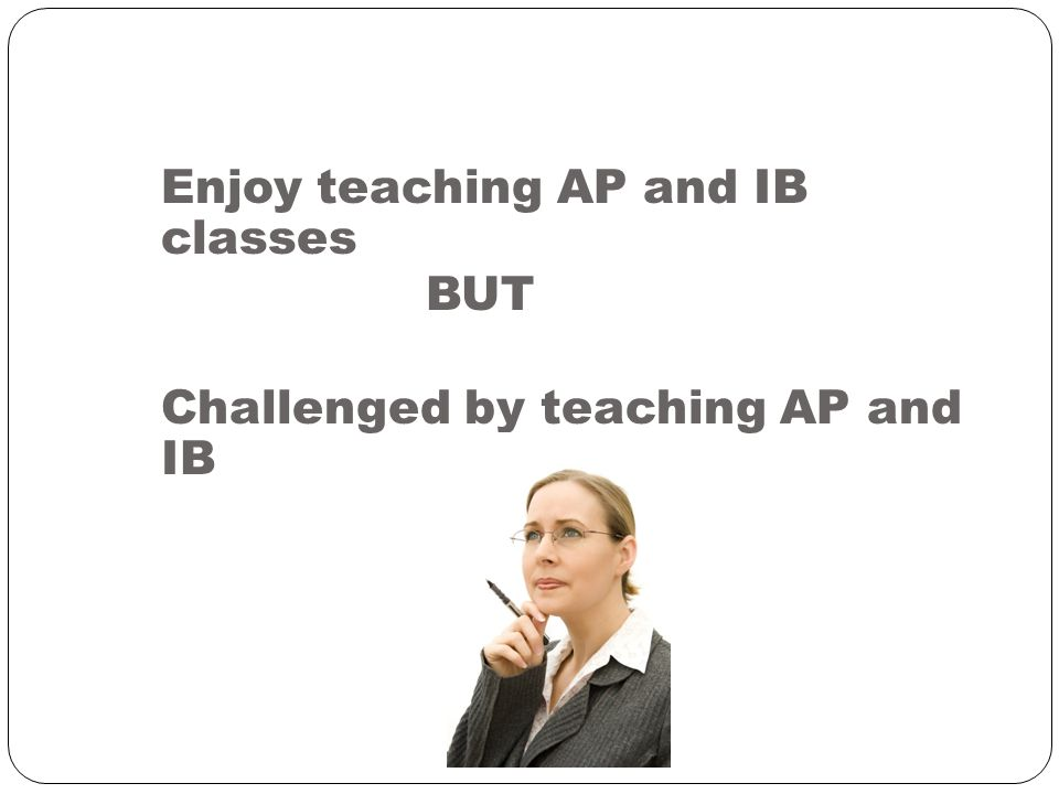 Enjoy teaching AP and IB classes BUT Challenged by teaching AP and IB