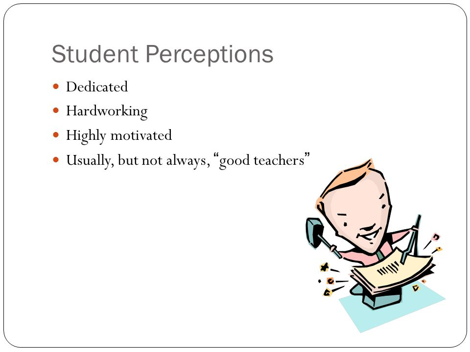 Student Perceptions Dedicated Hardworking Highly motivated Usually, but not always, good teachers