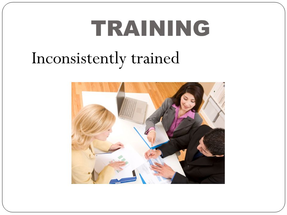 TRAINING Inconsistently trained