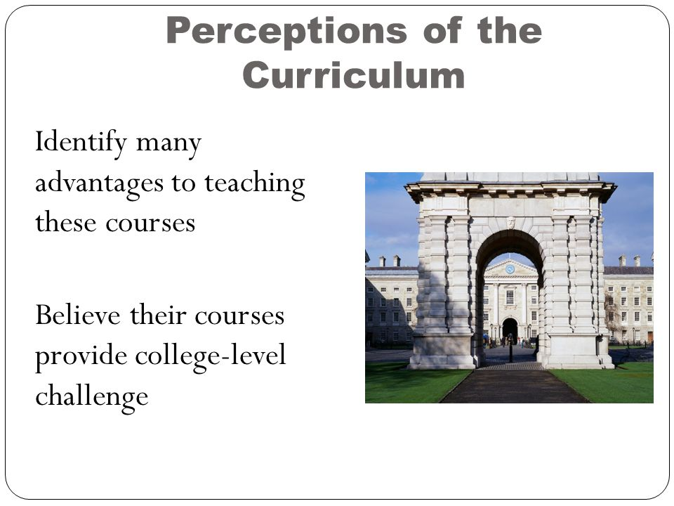 Perceptions of the Curriculum Identify many advantages to teaching these courses Believe their courses provide college-level challenge