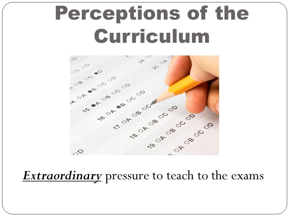 Perceptions of the Curriculum Extraordinary pressure to teach to the exams
