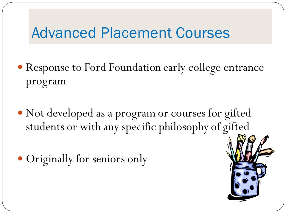 Advanced Placement Courses Response to Ford Foundation early college entrance program Not developed as a program or courses for gifted students or wit