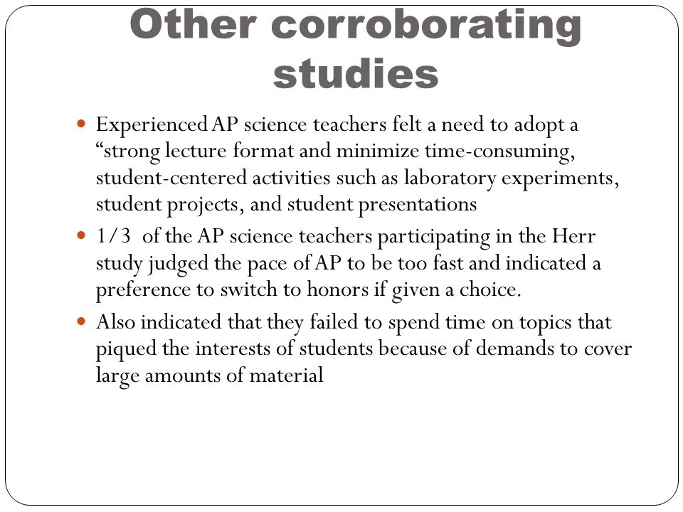 Other corroborating studies Experienced AP science teachers felt a need to adopt a strong lecture format and minimize time-consuming, student-centered activities such as laboratory experiments, student projects, and student presentations 1/3 of the AP science teachers participating in the Herr study judged the pace of AP to be too fast and indicated a preference to switch to honors if given a choice.
