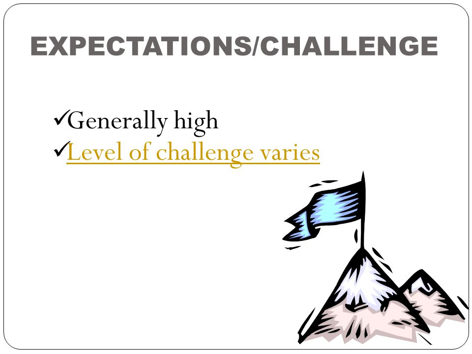 EXPECTATIONS/CHALLENGE Generally high Level of challenge varies