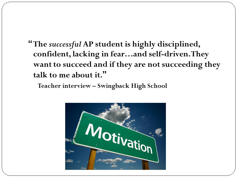 """"""" The successful AP student is highly disciplined, confident, lacking in fear…and self-driven. They want to succeed and if they are not succeeding the"""