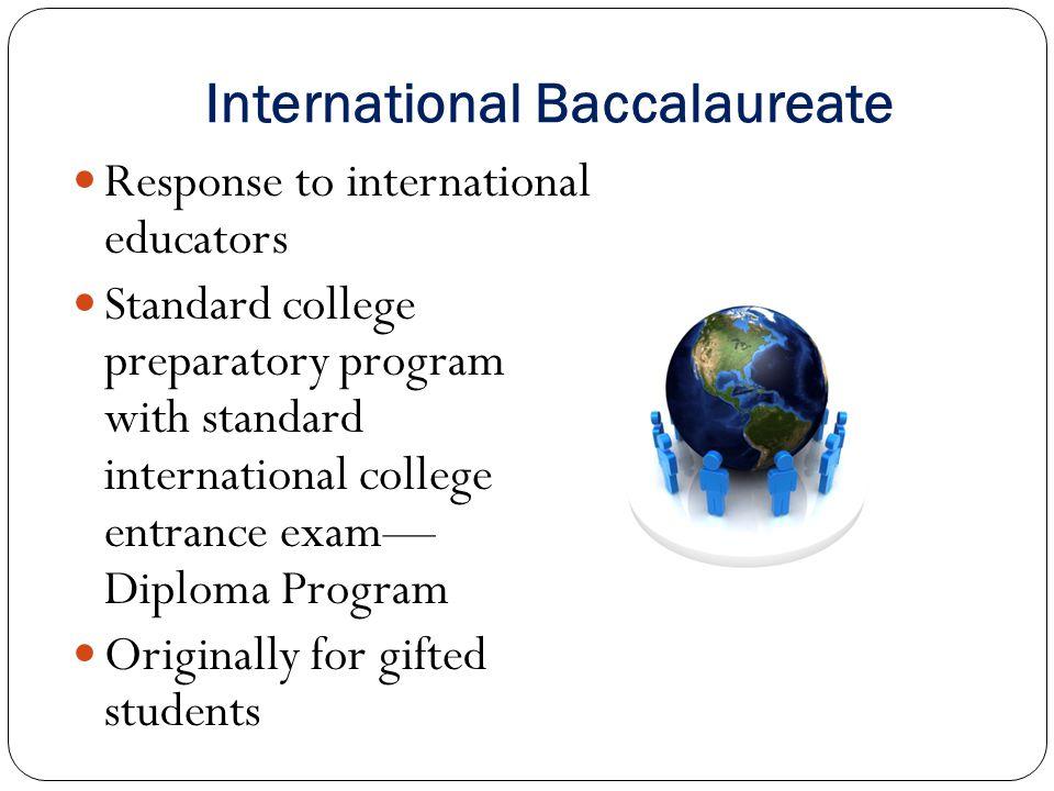 International Baccalaureate Response to international educators Standard college preparatory program with standard international college entrance exam