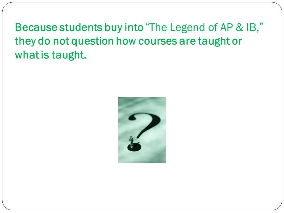 """Because students buy into """"The Legend of AP & IB,"""" they do not question how courses are taught or what is taught."""