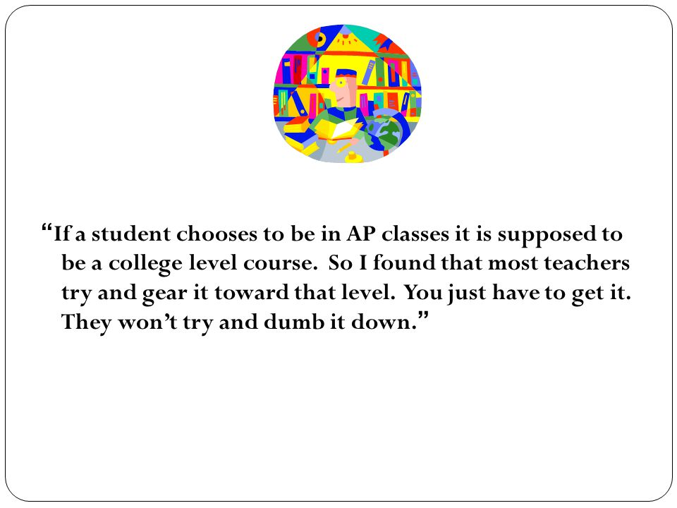 If a student chooses to be in AP classes it is supposed to be a college level course.