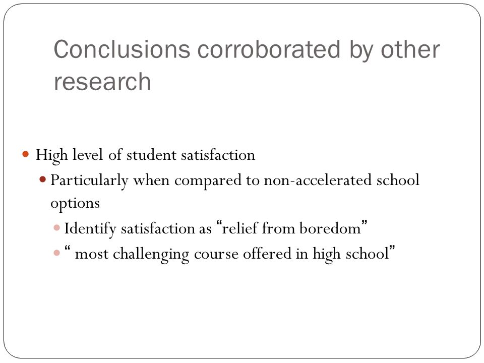 Conclusions corroborated by other research High level of student satisfaction Particularly when compared to non-accelerated school options Identify satisfaction as relief from boredom most challenging course offered in high school