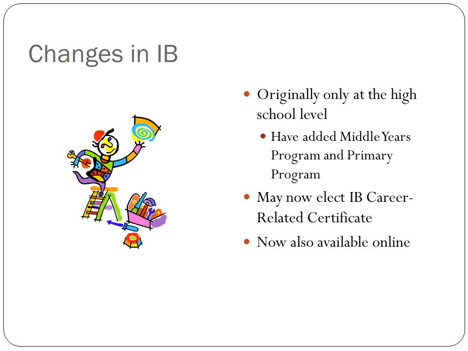 Changes in IB Originally only at the high school level Have added Middle Years Program and Primary Program May now elect IB Career- Related Certificate Now also available online