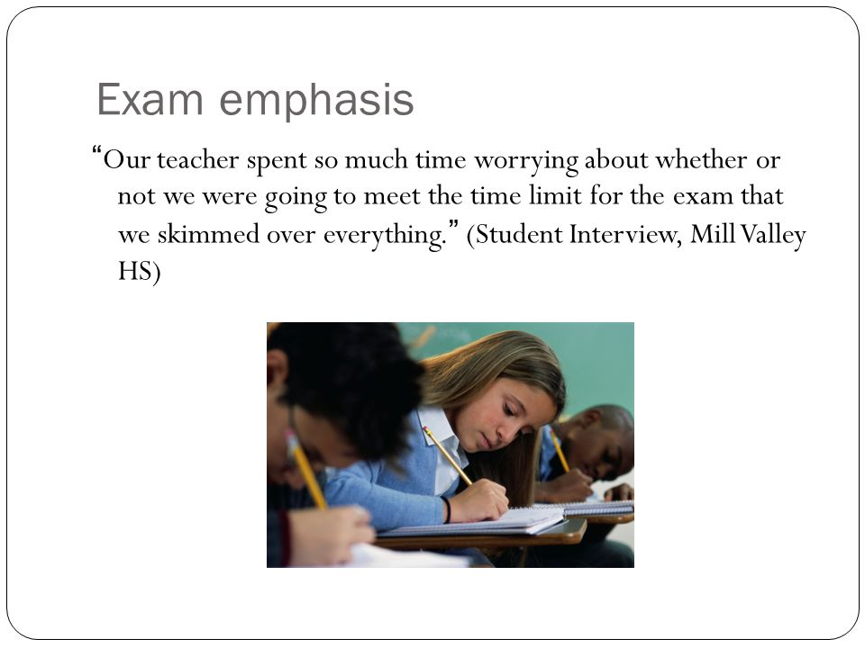Exam emphasis Our teacher spent so much time worrying about whether or not we were going to meet the time limit for the exam that we skimmed over everything. (Student Interview, Mill Valley HS) NEXT