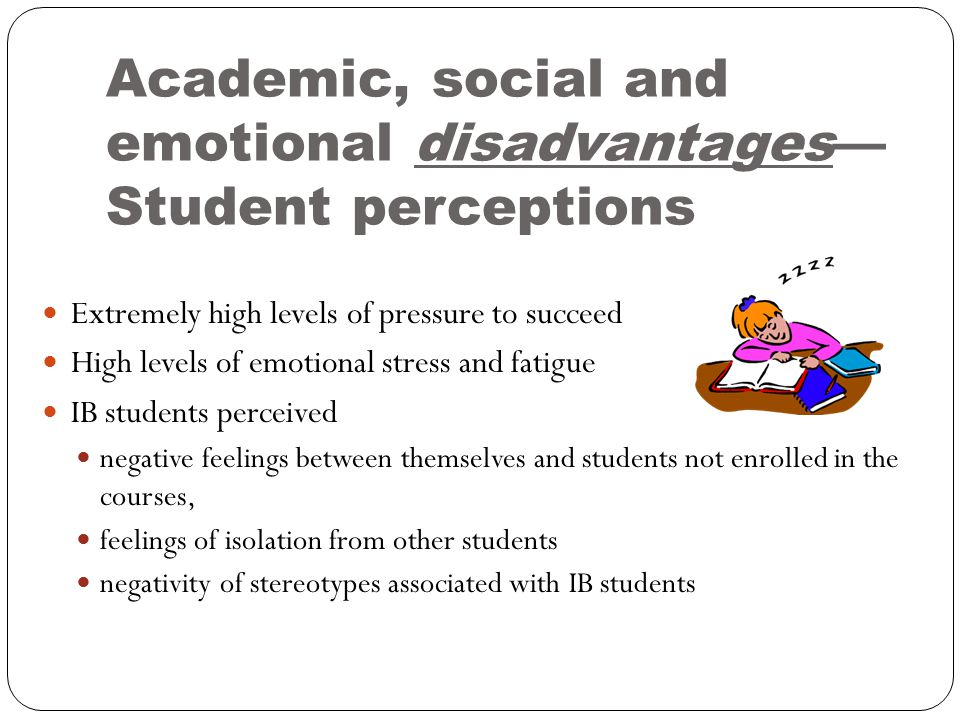 Academic, social and emotional disadvantages— Student perceptions Extremely high levels of pressure to succeed High levels of emotional stress and fatigue IB students perceived negative feelings between themselves and students not enrolled in the courses, feelings of isolation from other students negativity of stereotypes associated with IB students