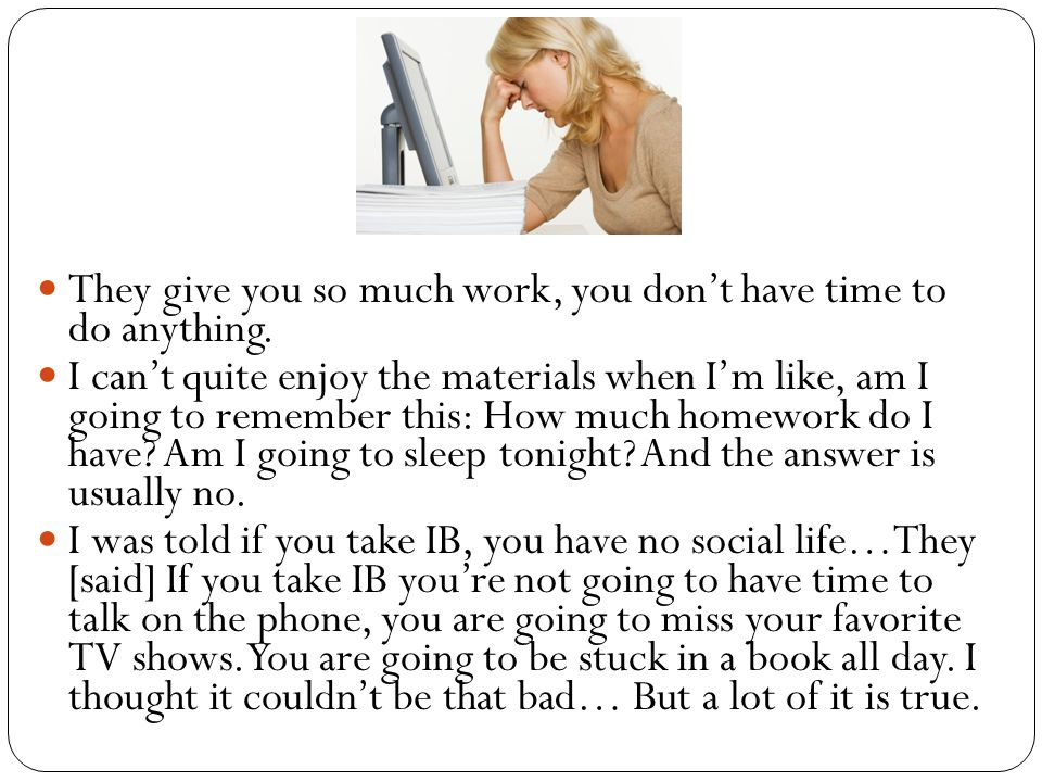 They give you so much work, you don't have time to do anything.