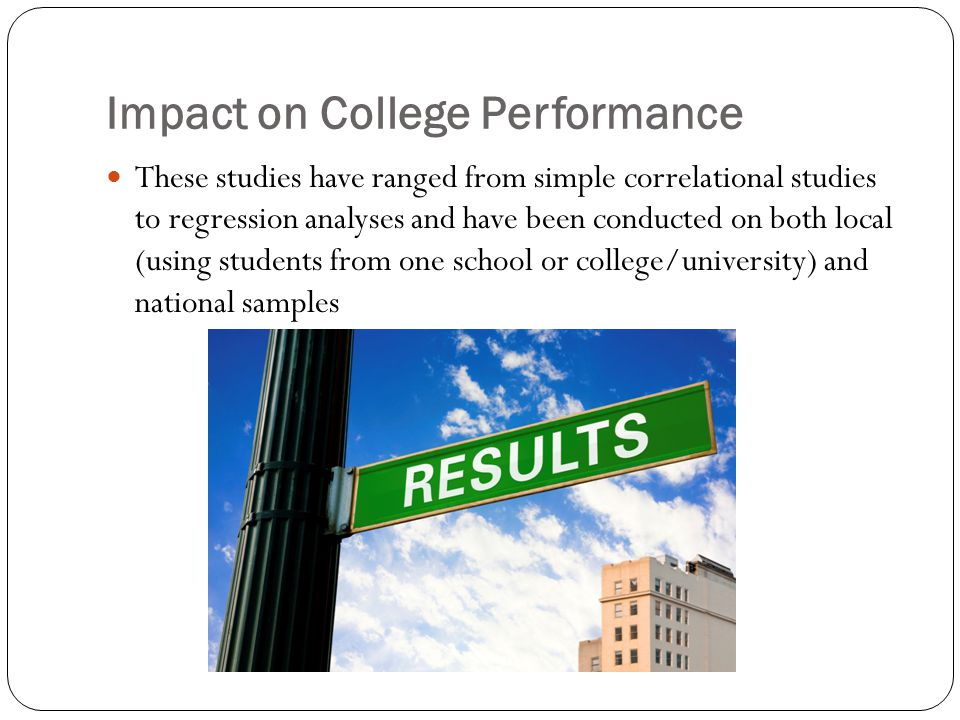 Impact on College Performance These studies have ranged from simple correlational studies to regression analyses and have been conducted on both local (using students from one school or college/university) and national samples