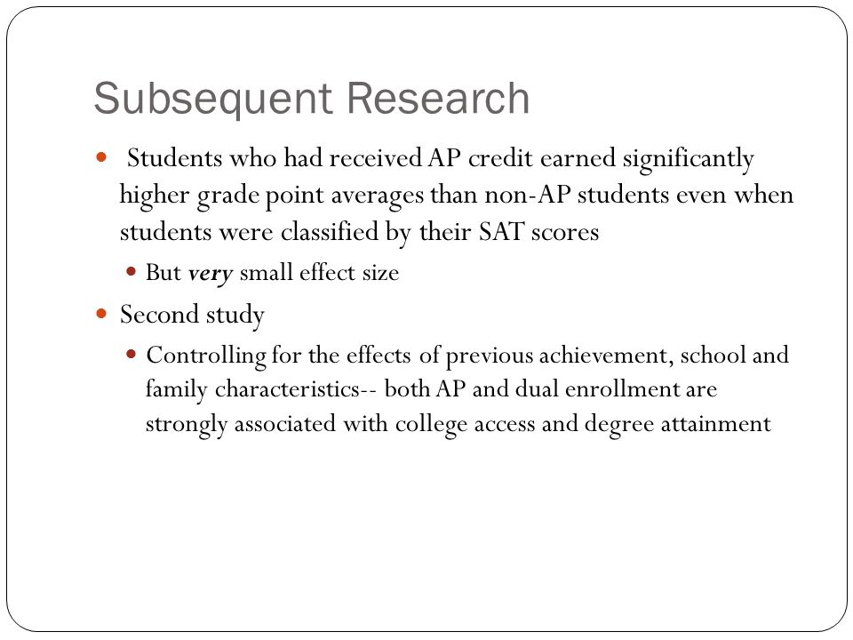 Subsequent Research Students who had received AP credit earned significantly higher grade point averages than non-AP students even when students were classified by their SAT scores But very small effect size Second study Controlling for the effects of previous achievement, school and family characteristics-- both AP and dual enrollment are strongly associated with college access and degree attainment