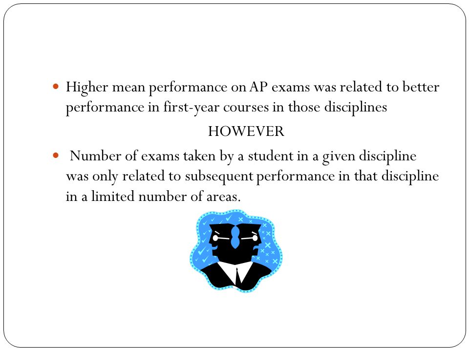 Higher mean performance on AP exams was related to better performance in first-year courses in those disciplines HOWEVER Number of exams taken by a student in a given discipline was only related to subsequent performance in that discipline in a limited number of areas.