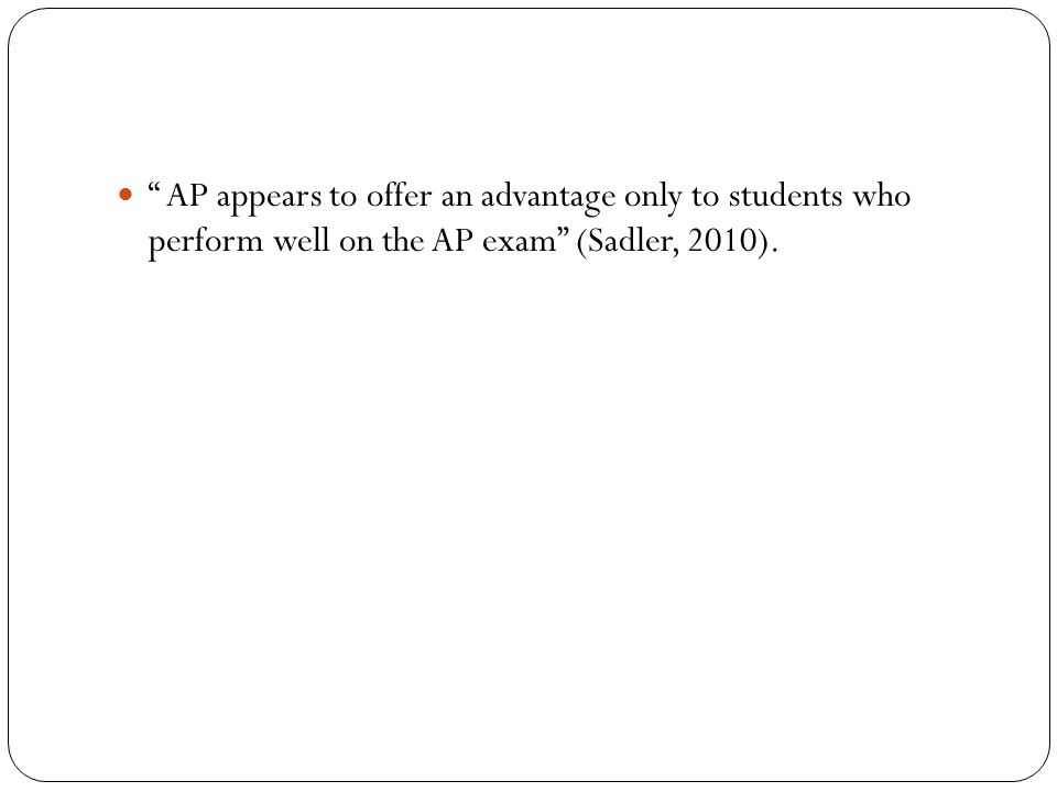 AP appears to offer an advantage only to students who perform well on the AP exam (Sadler, 2010).