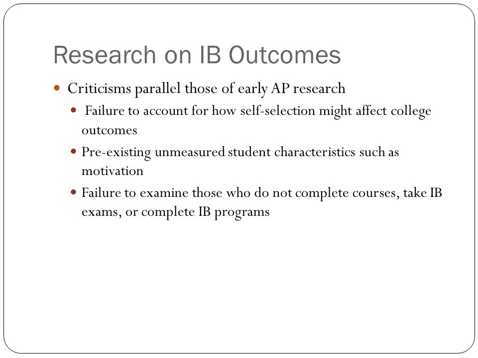 Research on IB Outcomes Criticisms parallel those of early AP research Failure to account for how self-selection might affect college outcomes Pre-existing unmeasured student characteristics such as motivation Failure to examine those who do not complete courses, take IB exams, or complete IB programs