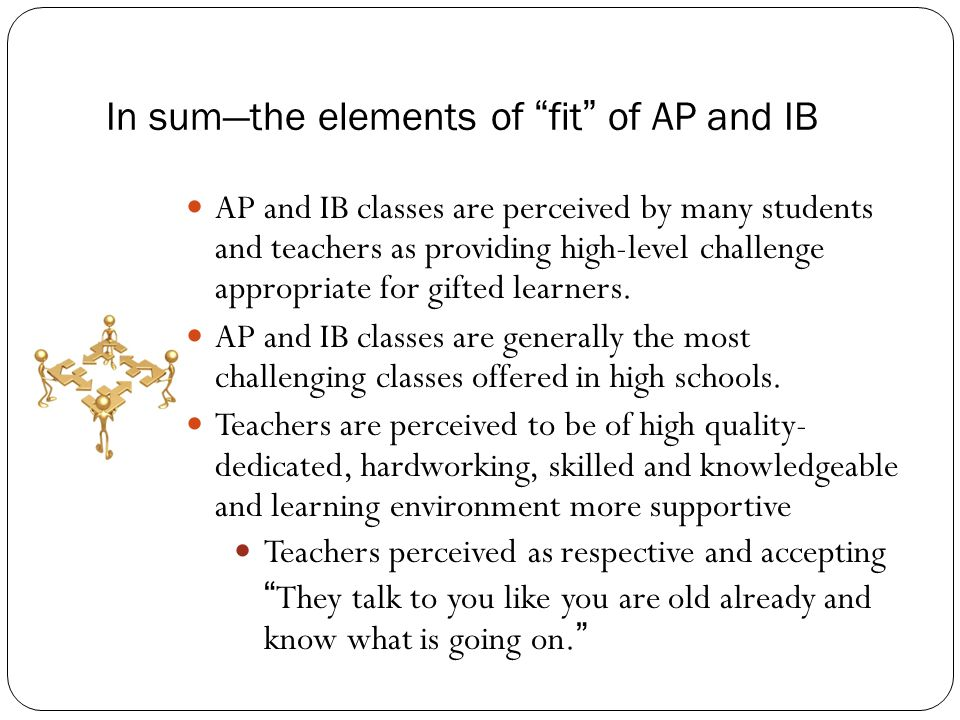In sum—the elements of fit of AP and IB AP and IB classes are perceived by many students and teachers as providing high-level challenge appropriate for gifted learners.