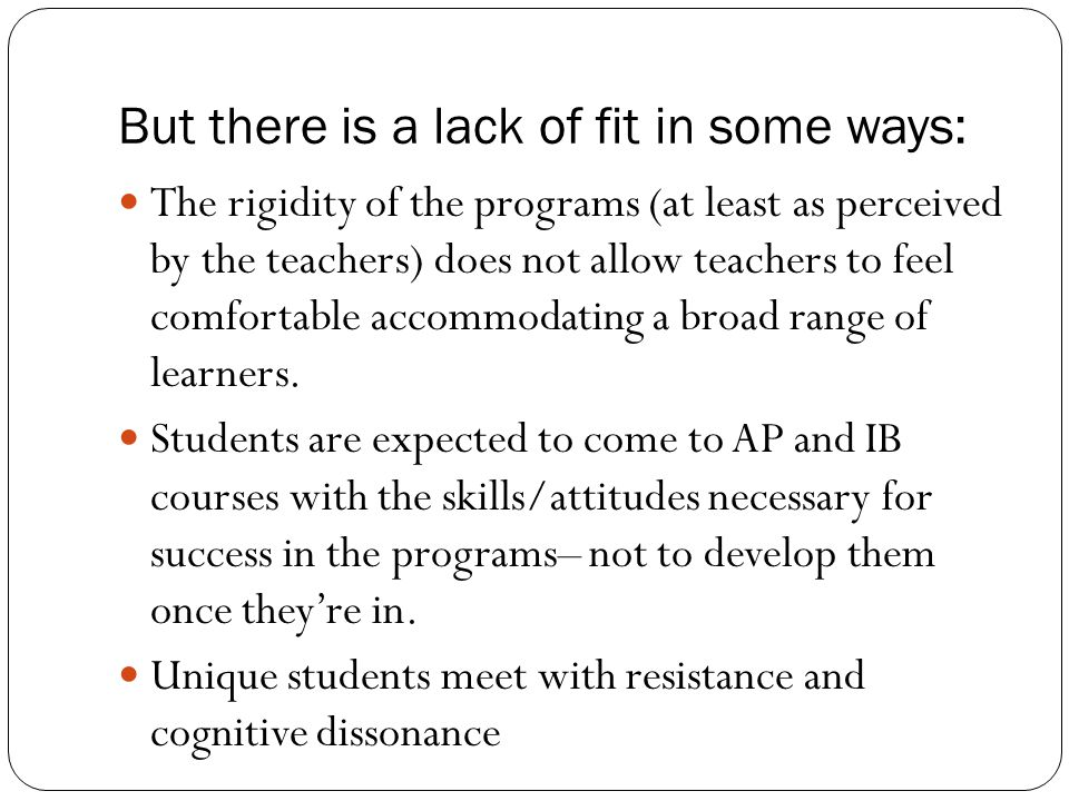 But there is a lack of fit in some ways: The rigidity of the programs (at least as perceived by the teachers) does not allow teachers to feel comfortable accommodating a broad range of learners.