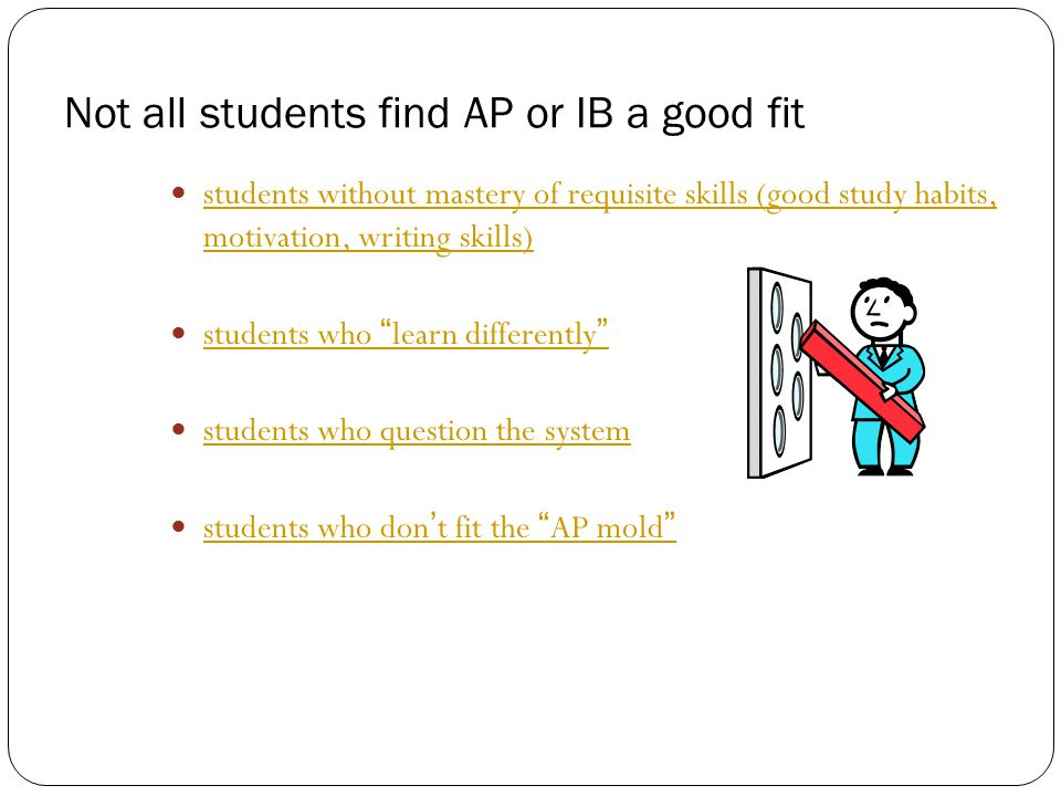 Not all students find AP or IB a good fit students without mastery of requisite skills (good study habits, motivation, writing skills) students without mastery of requisite skills (good study habits, motivation, writing skills) students who learn differently students who learn differently students who question the system students who don't fit the AP mold students who don't fit the AP mold