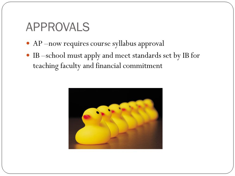 APPROVALS AP –now requires course syllabus approval IB –school must apply and meet standards set by IB for teaching faculty and financial commitment