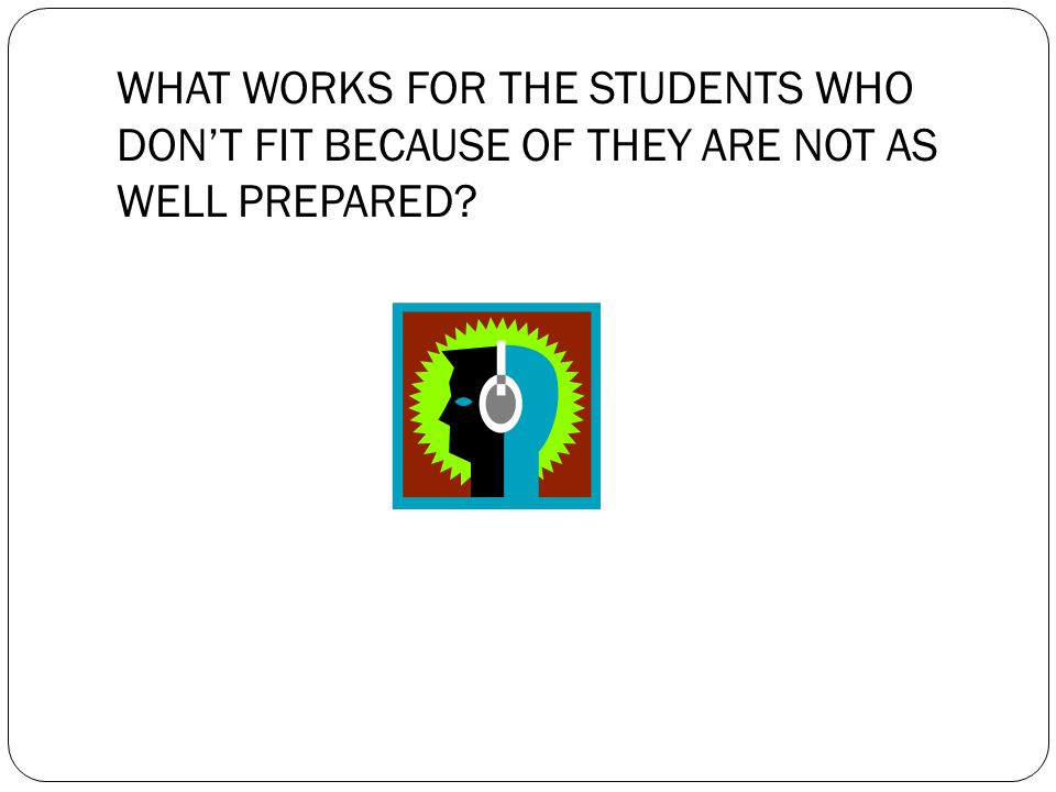 WHAT WORKS FOR THE STUDENTS WHO DON'T FIT BECAUSE OF THEY ARE NOT AS WELL PREPARED?