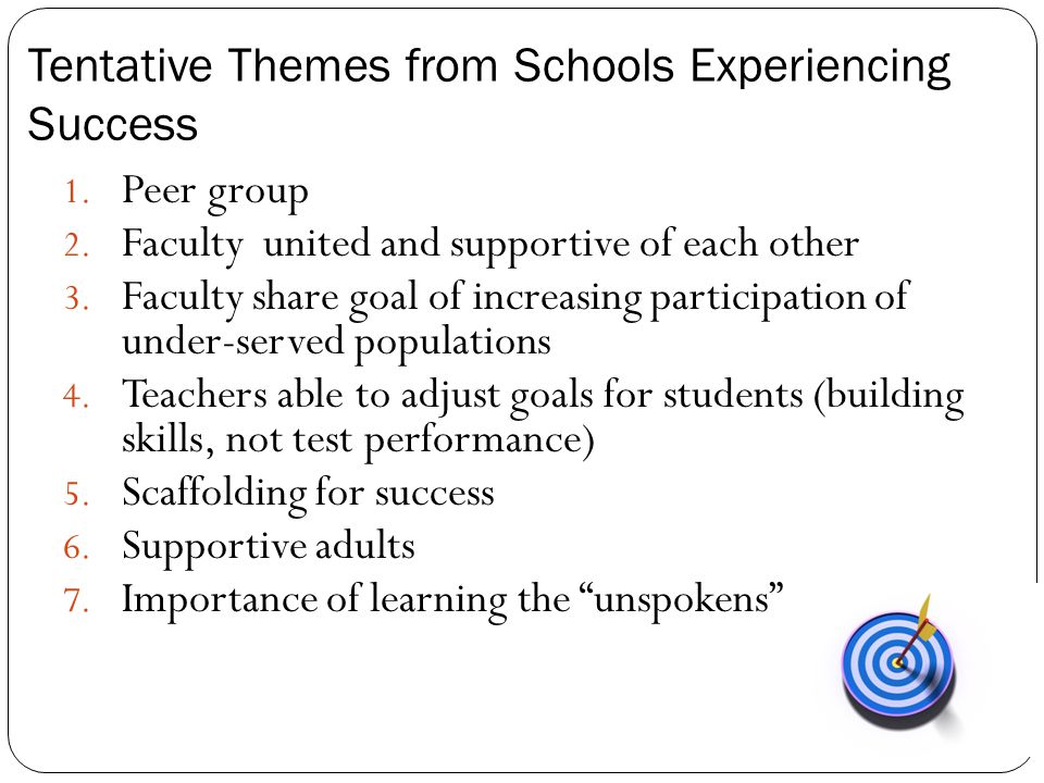 Tentative Themes from Schools Experiencing Success 1. Peer group 2. Faculty united and supportive of each other 3. Faculty share goal of increasing pa