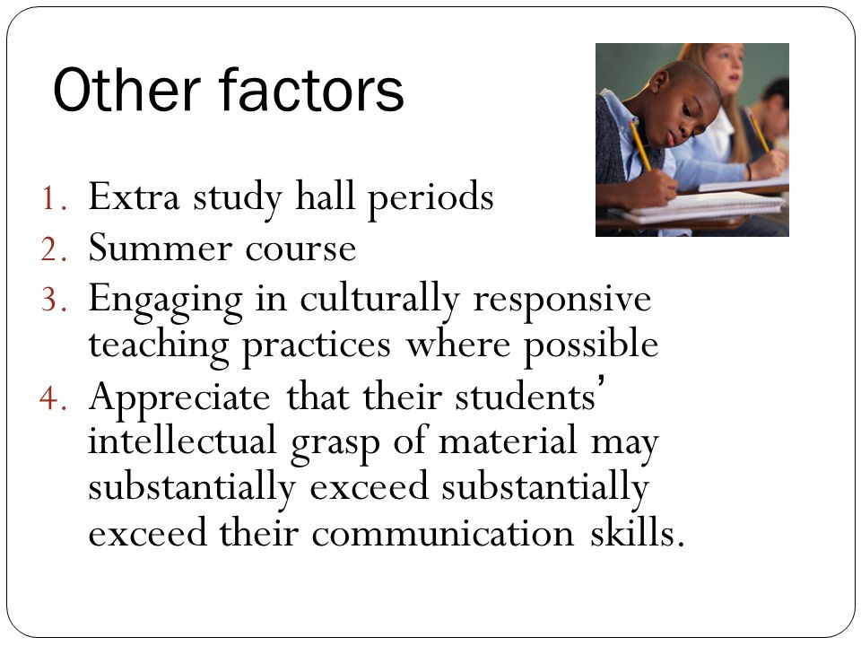 Other factors 1.Extra study hall periods 2. Summer course 3.