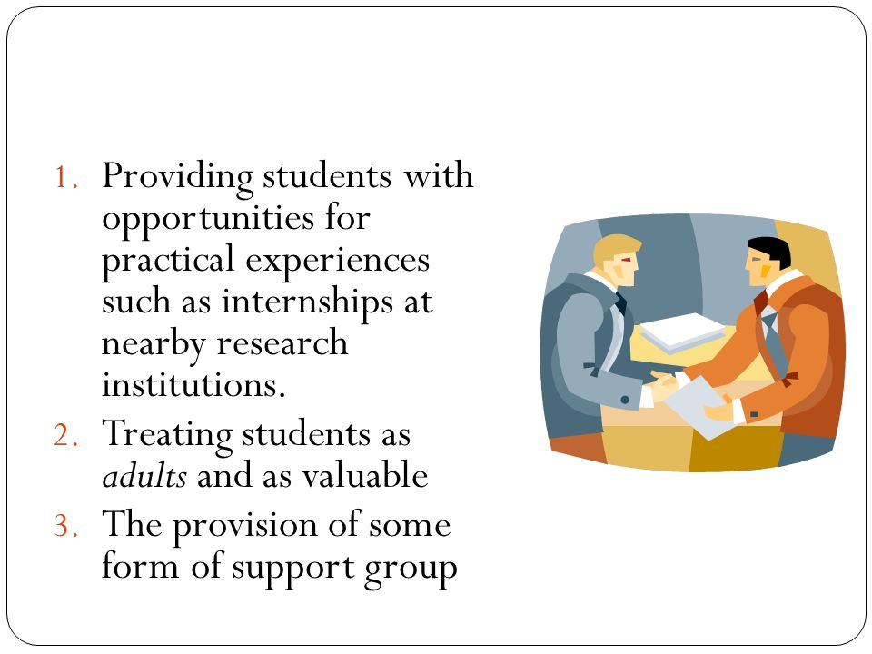 1. Providing students with opportunities for practical experiences such as internships at nearby research institutions. 2. Treating students as adults