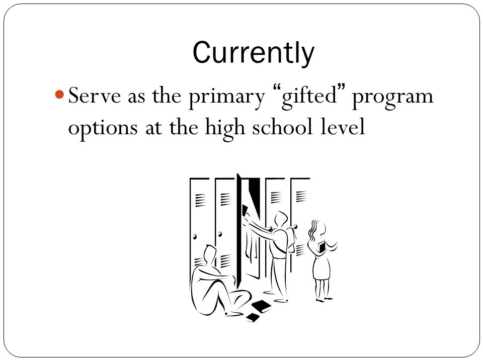 Currently Serve as the primary gifted program options at the high school level