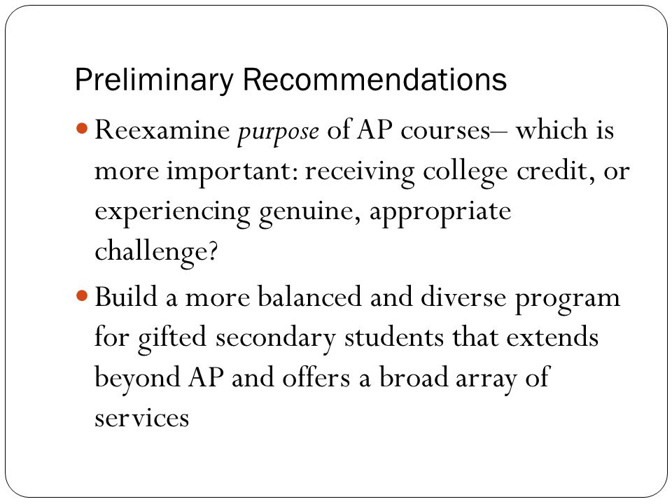 Preliminary Recommendations Reexamine purpose of AP courses– which is more important: receiving college credit, or experiencing genuine, appropriate c