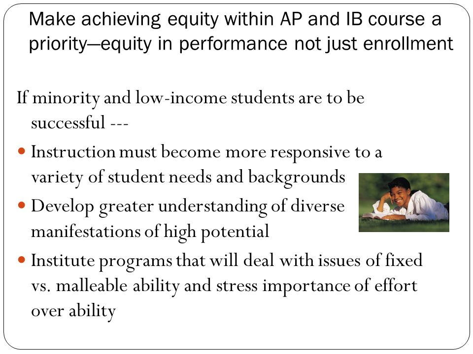 Make achieving equity within AP and IB course a priority—equity in performance not just enrollment If minority and low-income students are to be successful --- Instruction must become more responsive to a variety of student needs and backgrounds Develop greater understanding of diverse manifestations of high potential Institute programs that will deal with issues of fixed vs.