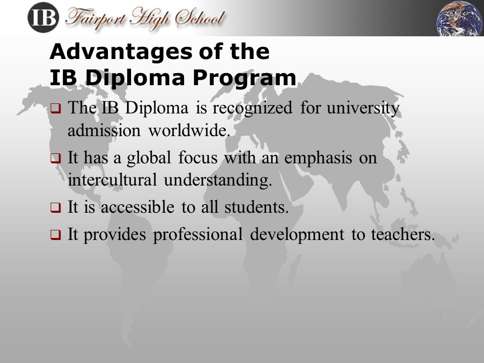Advantages of the IB Program  It is designed to educate the whole person  It allows students to attain an international academic standard  It provides individual specialization for highly motivated students